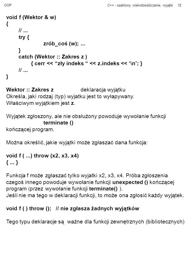 OOPC++ - szablony, wielodziedziczenie, wyjątki12 void f (Wektor & w) { //... try { zrób_coś (w);... } catch (Wektor :: Zakres z ) { cerr << zły indeks
