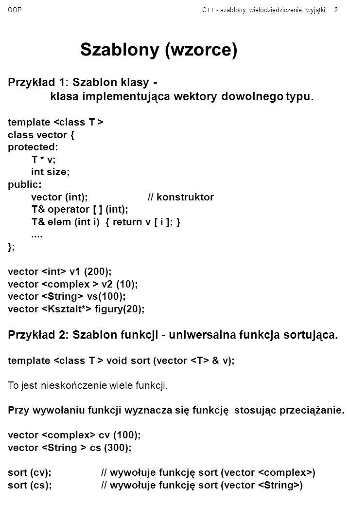 OOPC++ - szablony, wielodziedziczenie, wyjątki3 Przykład - wektory template class vector { protected: T *v;// właściwy wektor - tablica int sz;// rozmiar public: vector (int);// konstruktor z rozmiarem vector (vector &);// konstruktor kopiujący virtual ~vector() { delete v; };// destructor int size ( ) { return sz; } void set_size ( int ); // ustawia rozmiar T& operator [ ] (int); // dostęp do elementów z kontrolą T& elem (int i ) // dostęp do elementów bez kontroli { return v [ i ]; } friend vector operator+ (vector & a, vector & b); // tworzy wektor będący sumą wektorów vector & operator= (vector & );// przypisanie } template vector :: vector ( int s) { if (s < 0 ) error (zly rozmiar); sz = s; v = new T [ s ]; } template vector :: vector (vector & w) { sz = w.size(); v = new T [sz ]; for (i = 0; i < sz; i++) v [ i ] = w.