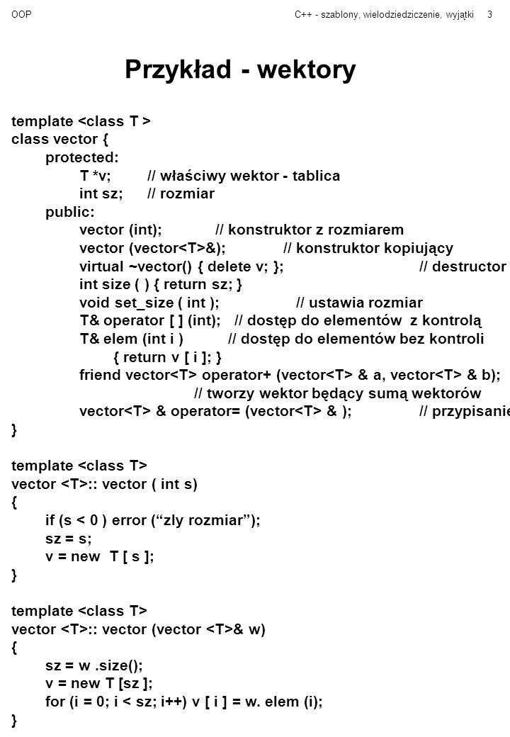 OOPC++ - szablony, wielodziedziczenie, wyjątki3 Przykład - wektory template class vector { protected: T *v;// właściwy wektor - tablica int sz;// rozm