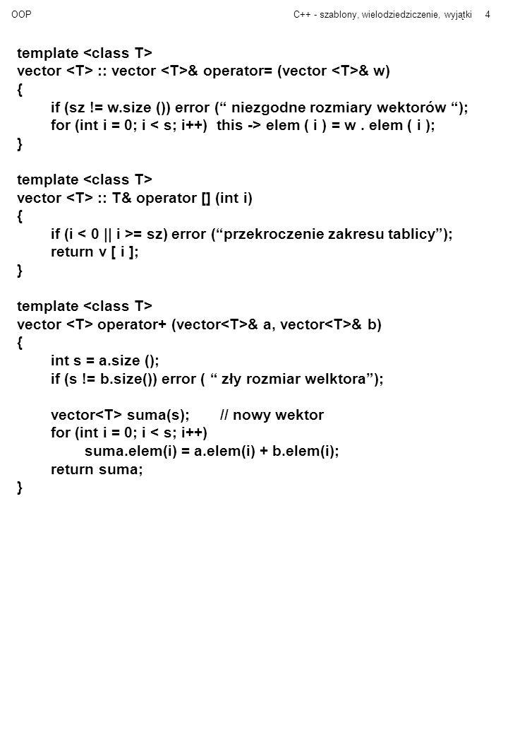 OOPC++ - szablony, wielodziedziczenie, wyjątki4 template vector :: vector & operator= (vector & w) { if (sz != w.size ()) error ( niezgodne rozmiary w