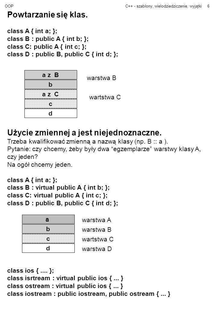 OOPC++ - szablony, wielodziedziczenie, wyjątki7 Programowanie Obiektowe Program = zbiór obiektów współpracujących poprzez komunikaty (funkcje) Używamy abstrakcyjnych typów danych Projektując program projektujemy klasy i akcje obiektów –jakie mają być klasy –jakie mają być hierarchie klas –co obiekt ma robić (jakie funkcje mają mieć klasy) Nie interesuje nas podział na funkcje (jak w programowaniu strukturalnym).