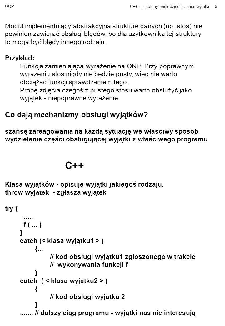 OOPC++ - szablony, wielodziedziczenie, wyjątki10 template class Stos { private: T * top; int max_size; T * s; public: Stos (int n = 10 ) { s = top = new T [size = n]; } class Empty { } ;// wyjatek - pusty stos class Overflow { };// wyjątek - przepełnienie stosu int empty { return top == s ;} void push (T & elem ) { if (top > s + max_size - 1) throw Overflow ( ); s [ top++ ] = elem; } T & pop ( ) { if (top == s) throw Empty ( ); return s [ -- top ]; } }; class Koniec { };// wyjątek powodujący zakończenie programu void ONP (...
