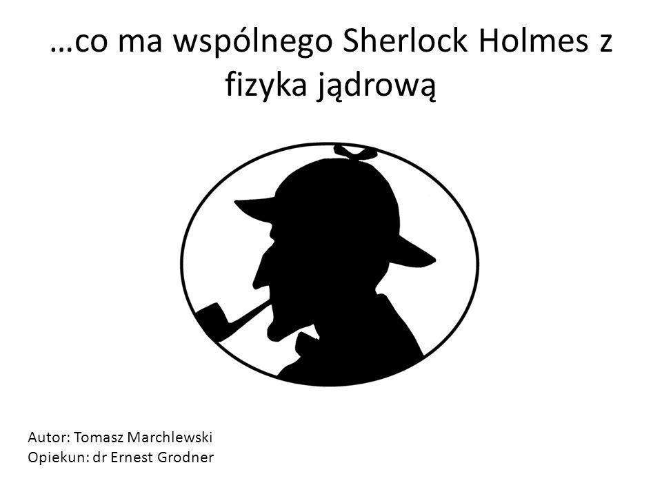 …co ma wspólnego Sherlock Holmes z fizyka jądrową Autor: Tomasz Marchlewski Opiekun: dr Ernest Grodner