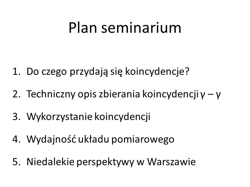 Plan seminarium 1.Do czego przydają się koincydencje? 2.Techniczny opis zbierania koincydencji γ – γ 3.Wykorzystanie koincydencji 4.Wydajność układu p