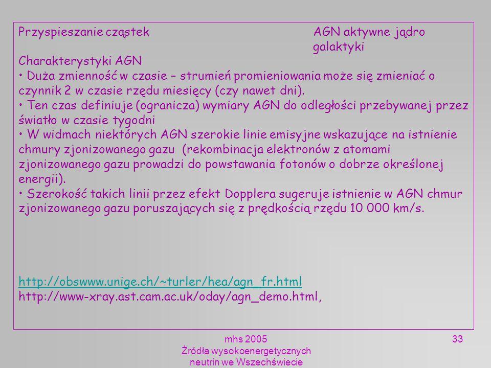 mhs 2005 Żródła wysokoenergetycznych neutrin we Wszechświecie 33 Przyspieszanie cząstekAGN aktywne jądro galaktyki Charakterystyki AGN Duża zmienność