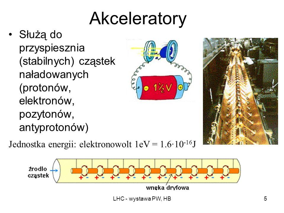 LHC - wystawa PW, HB5 Akceleratory Służą do przyspiesznia (stabilnych) cząstek naładowanych (protonów, elektronów, pozytonów, antyprotonów) Jednostka energii: elektronowolt 1eV = 1.6·10 -16 J