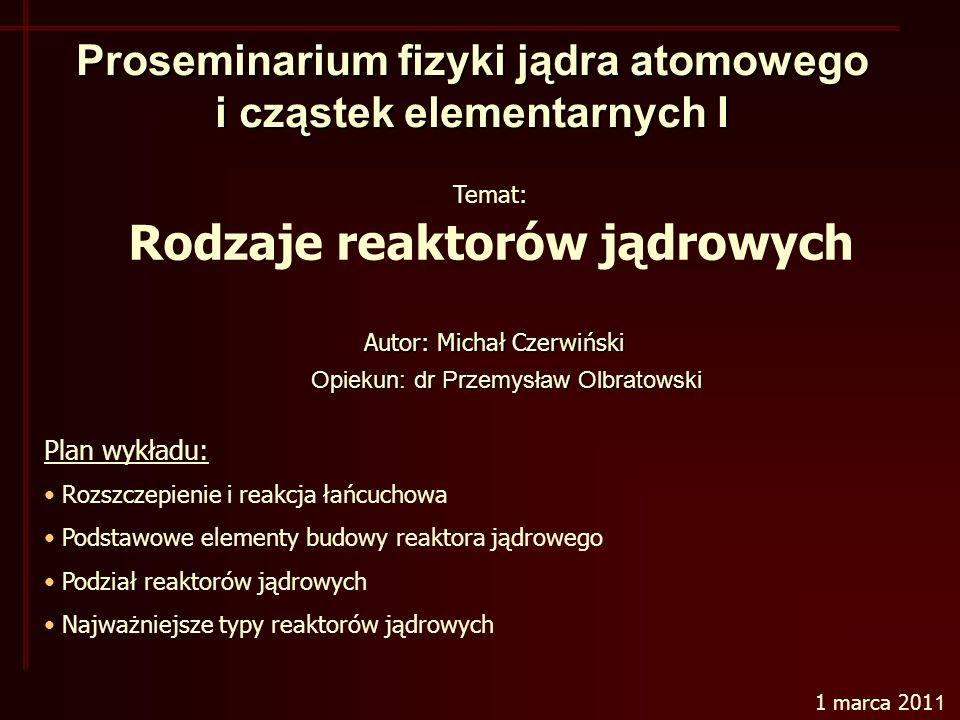Proseminarium fizyki jądra atomowego i cząstek elementarnych I Opiekun: dr Przemysław Olbratowski Temat: Rodzaje reaktorów jądrowych Plan wykładu: Rozszczepienie i reakcja łańcuchowa Podstawowe elementy budowy reaktora jądrowego Podział reaktorów jądrowych Najważniejsze typy reaktorów jądrowych 1 marca 201 1 Autor: Michał Czerwiński