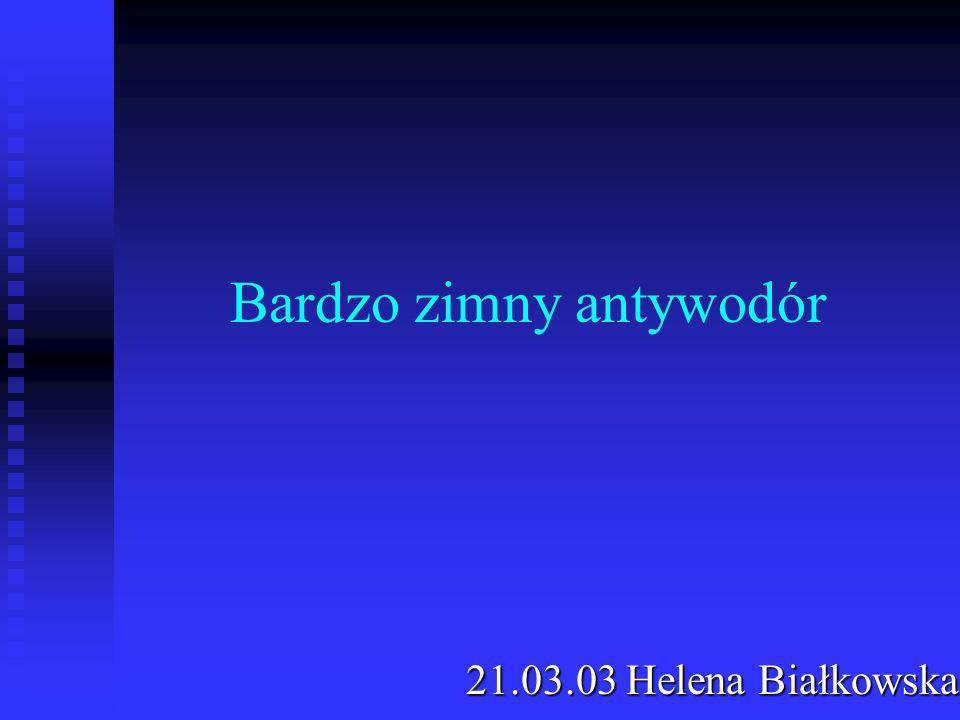 Bardzo zimny antywodór 21.03.03 Helena Białkowska