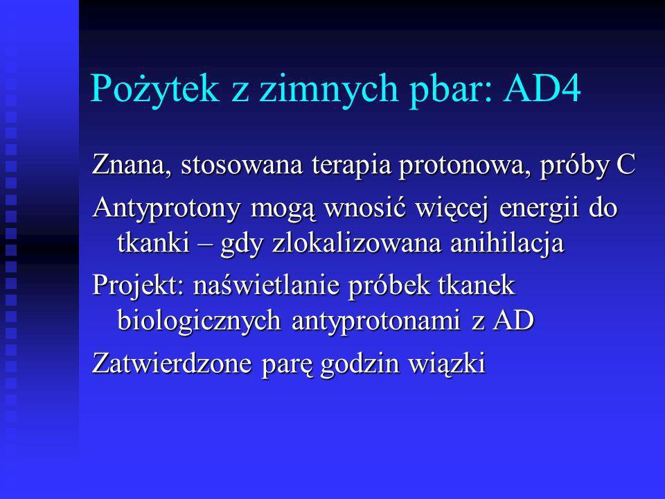 Pożytek z zimnych pbar: AD4 Znana, stosowana terapia protonowa, próby C Antyprotony mogą wnosić więcej energii do tkanki – gdy zlokalizowana anihilacj