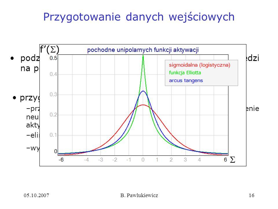 05.10.2007B. Pawlukiewicz16 podział wektorów wejściowych i pożądanych odpowiedzi na podzbiory: uczący i testowy Przygotowanie danych wejściowych przyg
