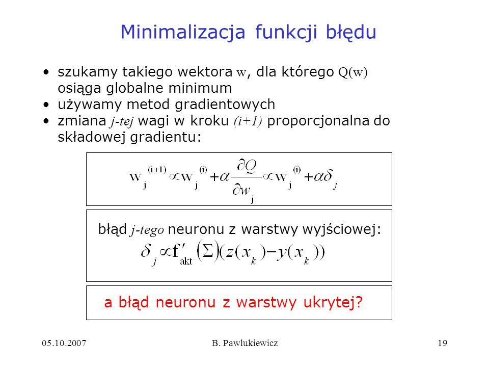 05.10.2007B. Pawlukiewicz19 Minimalizacja funkcji błędu szukamy takiego wektora w, dla którego Q(w) osiąga globalne minimum używamy metod gradientowyc