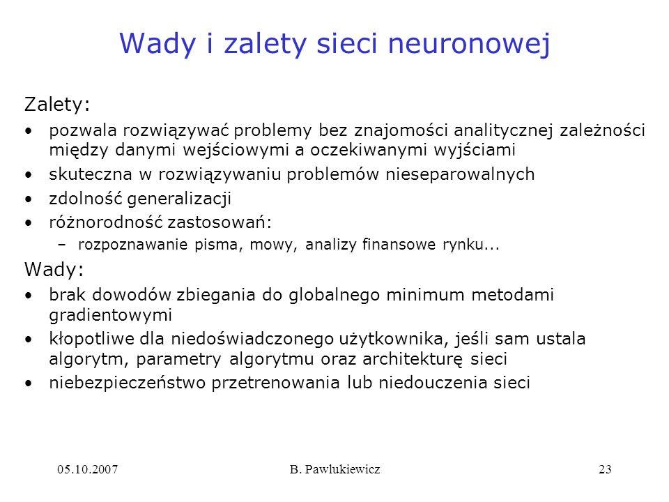05.10.2007B. Pawlukiewicz23 Wady i zalety sieci neuronowej Zalety: pozwala rozwiązywać problemy bez znajomości analitycznej zależności między danymi w