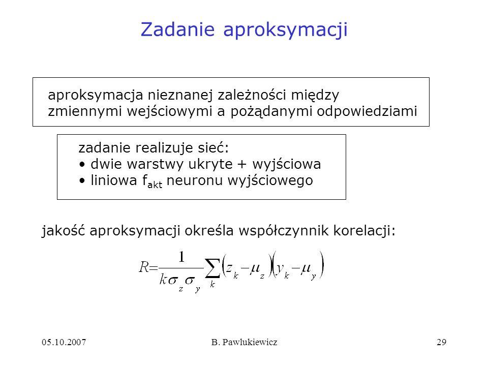 05.10.2007B. Pawlukiewicz29 Zadanie aproksymacji jakość aproksymacji określa współczynnik korelacji: aproksymacja nieznanej zależności między zmiennym