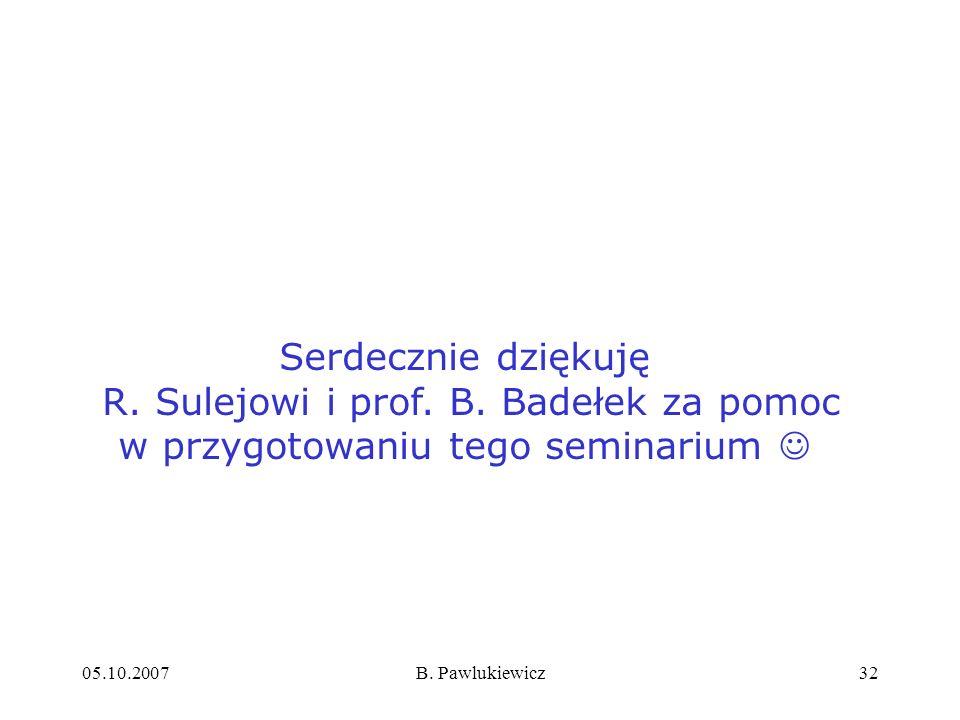 05.10.2007B. Pawlukiewicz32 Serdecznie dziękuję R. Sulejowi i prof. B. Badełek za pomoc w przygotowaniu tego seminarium