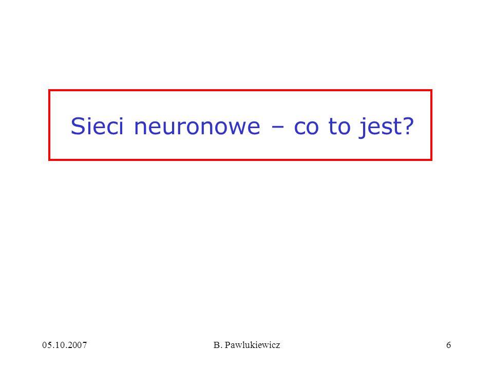05.10.2007B. Pawlukiewicz6 Sieci neuronowe – co to jest?