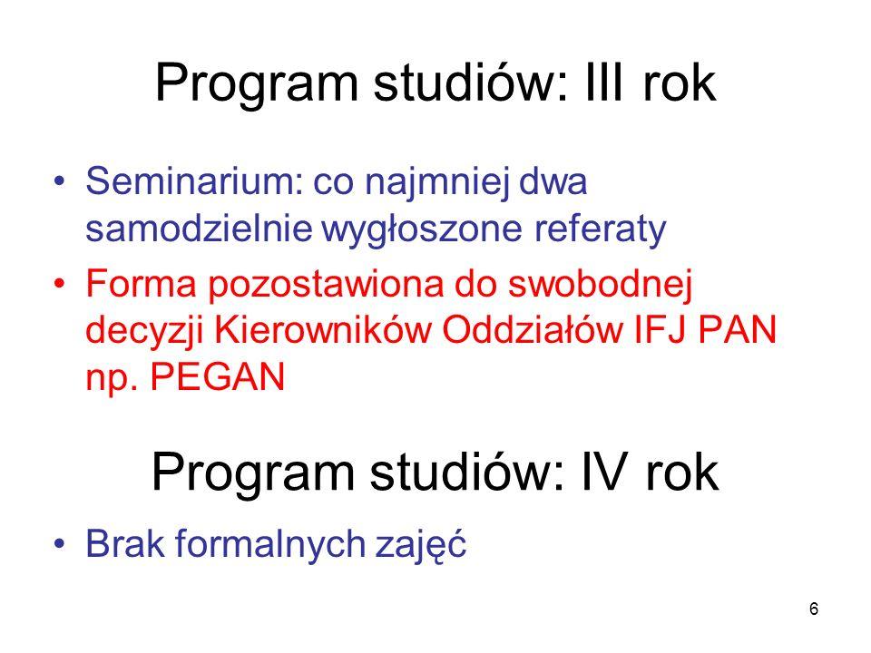 6 Program studiów: III rok Seminarium: co najmniej dwa samodzielnie wygłoszone referaty Forma pozostawiona do swobodnej decyzji Kierowników Oddziałów IFJ PAN np.