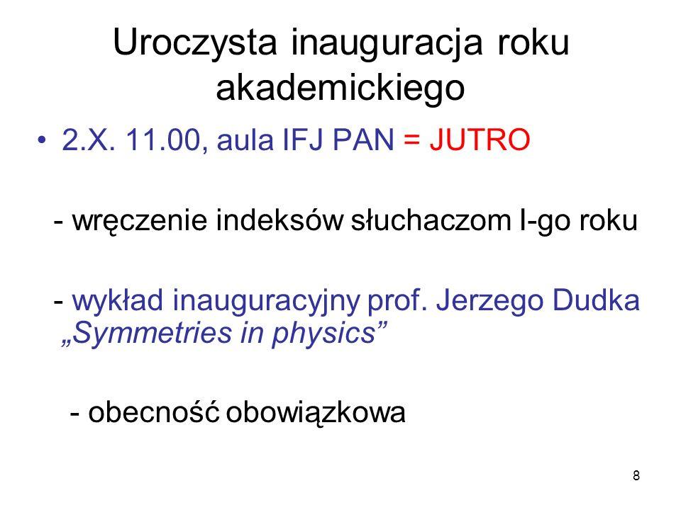8 Uroczysta inauguracja roku akademickiego 2.X. 11.00, aula IFJ PAN = JUTRO - wręczenie indeksów słuchaczom I-go roku - wykład inauguracyjny prof. Jer