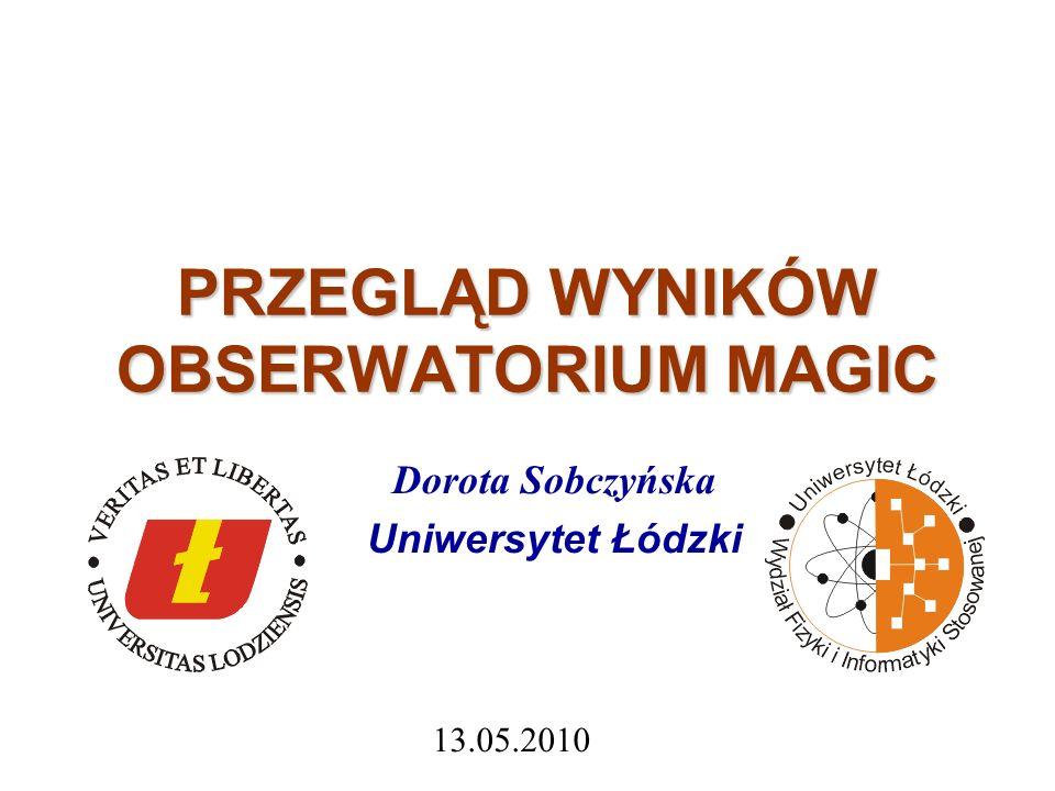PRZEGLĄD WYNIKÓW OBSERWATORIUM MAGIC Dorota Sobczyńska Uniwersytet Łódzki 13.05.2010