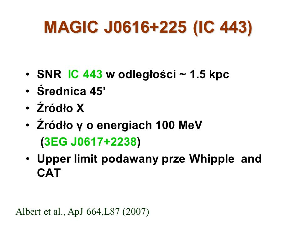 MAGIC J0616+225 (IC 443) SNR IC 443 w odległości ~ 1.5 kpc Średnica 45 Źródło X Źródło γ o energiach 100 MeV (3EG J0617+2238) Upper limit podawany prze Whipple and CAT Albert et al., ApJ 664,L87 (2007)