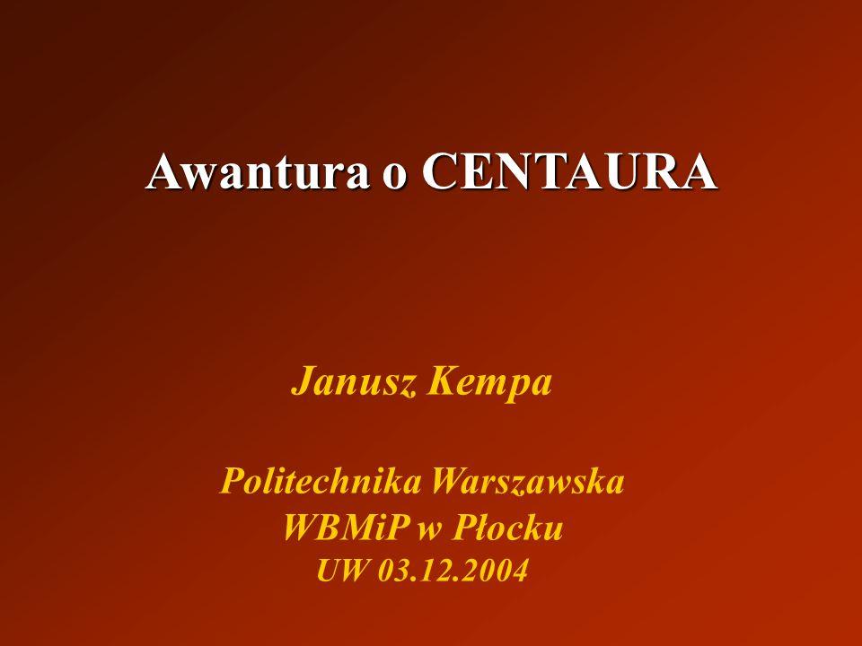 Awantura o CENTAURA Janusz Kempa Politechnika Warszawska WBMiP w Płocku UW 03.12.2004