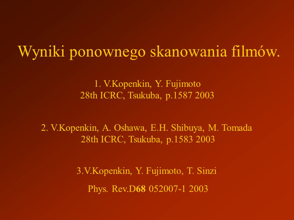 Wyniki ponownego skanowania filmów. 3.V.Kopenkin, Y. Fujimoto, T. Sinzi Phys. Rev.D68 052007-1 2003 1. V.Kopenkin, Y. Fujimoto 28th ICRC, Tsukuba, p.1