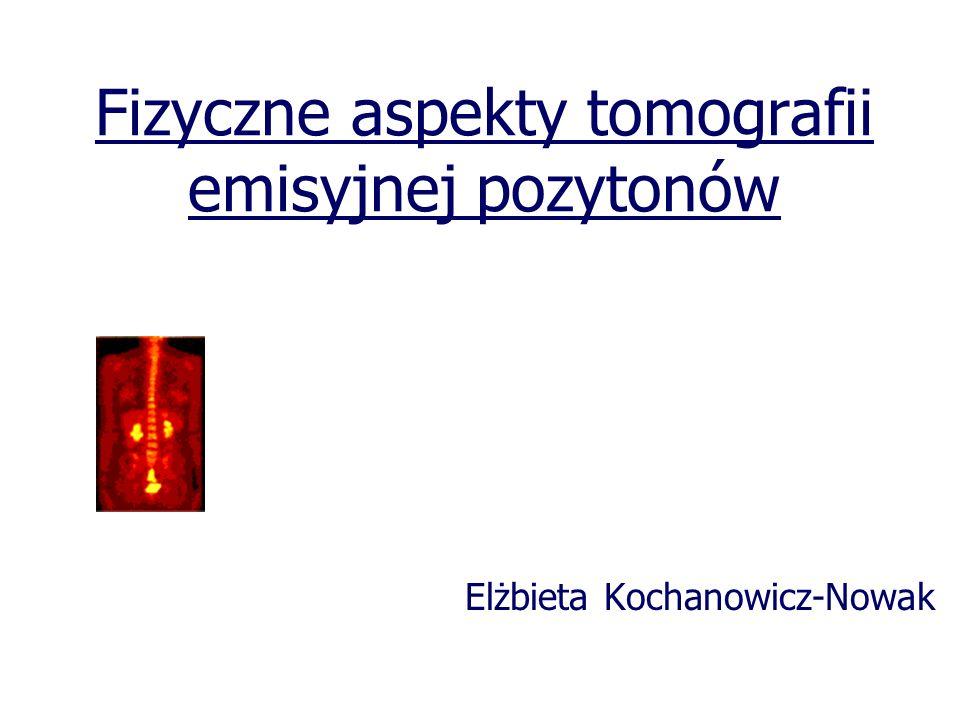 Fizyczne aspekty tomografii emisyjnej pozytonów Elżbieta Kochanowicz-Nowak