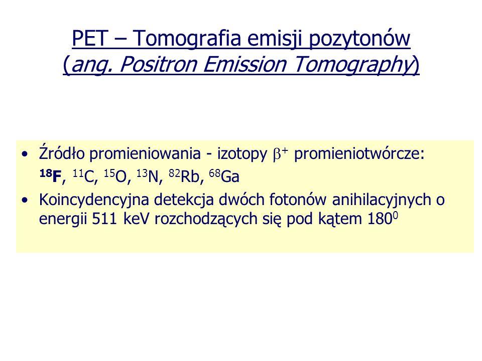 PET – Tomografia emisji pozytonów (ang. Positron Emission Tomography) Źródło promieniowania - izotopy + promieniotwórcze: 18 F, 11 C, 15 O, 13 N, 82 R