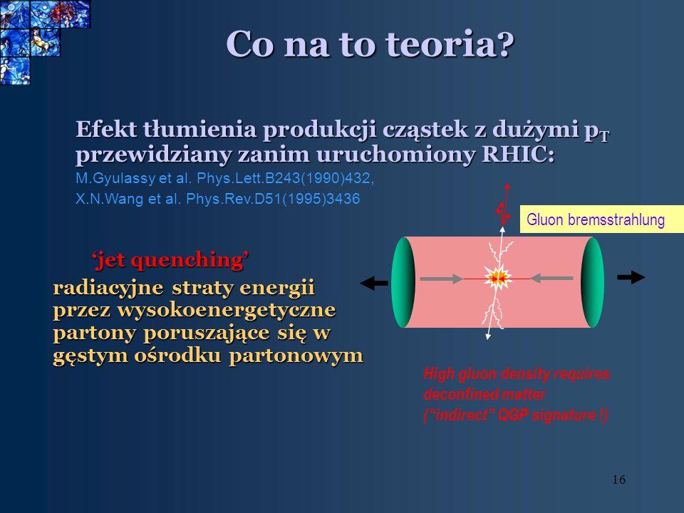 16 Co na to teoria ? Efekt tłumienia produkcji cząstek z dużymi p T przewidziany zanim uruchomiony RHIC: M.Gyulassy et al. Phys.Lett.B243(1990)432, X.