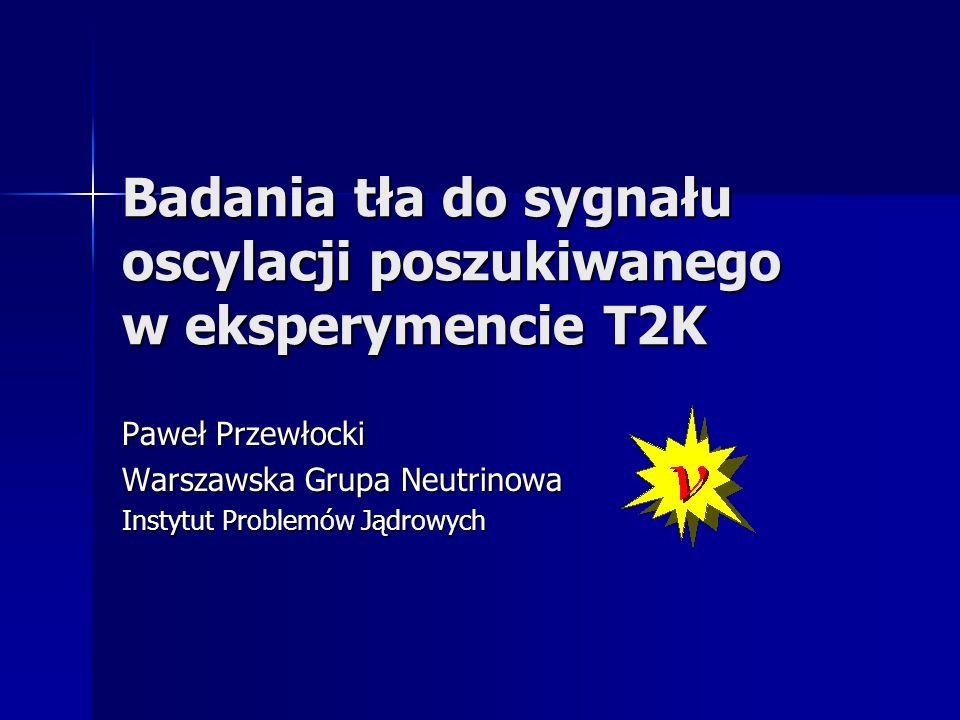 Badania tła do sygnału oscylacji poszukiwanego w eksperymencie T2K Paweł Przewłocki Warszawska Grupa Neutrinowa Instytut Problemów Jądrowych