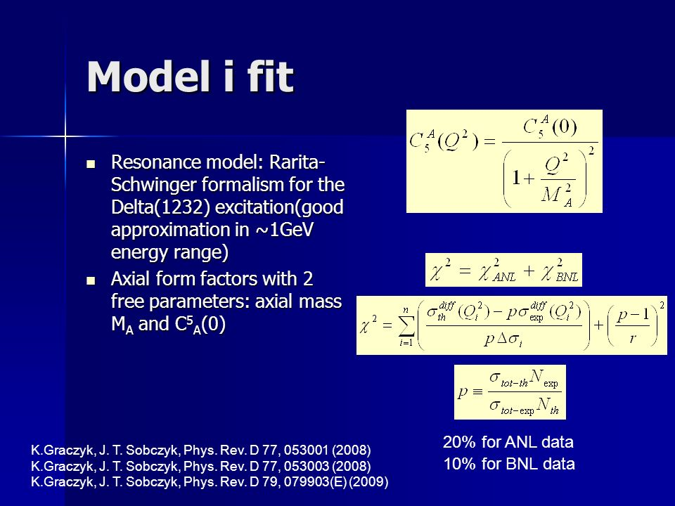 Model i fit Resonance model: Rarita- Schwinger formalism for the Delta(1232) excitation(good approximation in ~1GeV energy range) Resonance model: Rarita- Schwinger formalism for the Delta(1232) excitation(good approximation in ~1GeV energy range) Axial form factors with 2 free parameters: axial mass M A and C 5 A (0) Axial form factors with 2 free parameters: axial mass M A and C 5 A (0) K.Graczyk, J.