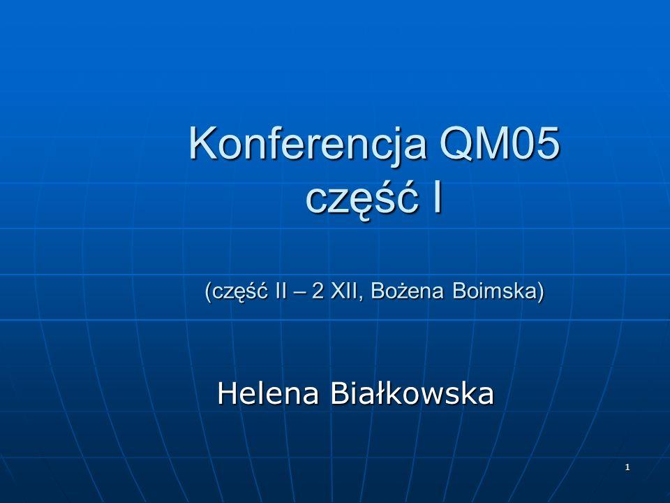 1 Konferencja QM05 część I (część II – 2 XII, Bożena Boimska) Helena Białkowska Helena Białkowska
