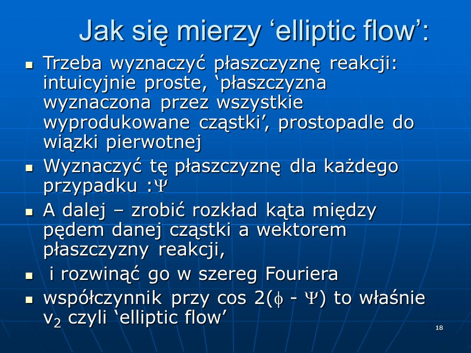 18 Jak się mierzy elliptic flow: Trzeba wyznaczyć płaszczyznę reakcji: intuicyjnie proste, płaszczyzna wyznaczona przez wszystkie wyprodukowane cząstki, prostopadle do wiązki pierwotnej Trzeba wyznaczyć płaszczyznę reakcji: intuicyjnie proste, płaszczyzna wyznaczona przez wszystkie wyprodukowane cząstki, prostopadle do wiązki pierwotnej Wyznaczyć tę płaszczyznę dla każdego przypadku : Wyznaczyć tę płaszczyznę dla każdego przypadku : A dalej – zrobić rozkład kąta między pędem danej cząstki a wektorem płaszczyzny reakcji, A dalej – zrobić rozkład kąta między pędem danej cząstki a wektorem płaszczyzny reakcji, i rozwinąć go w szereg Fouriera i rozwinąć go w szereg Fouriera współczynnik przy cos 2( - ) to właśnie v 2 czyli elliptic flow współczynnik przy cos 2( - ) to właśnie v 2 czyli elliptic flow