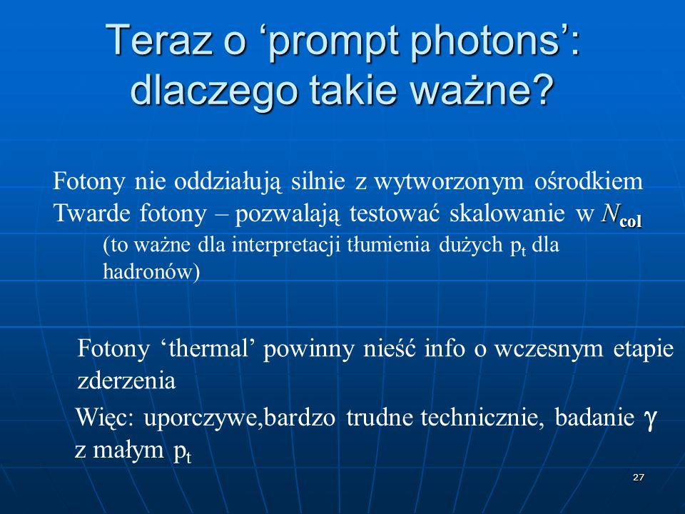 27 Teraz o prompt photons: dlaczego takie ważne? Fotony nie oddziałują silnie z wytworzonym ośrodkiem N col Twarde fotony – pozwalają testować skalowa