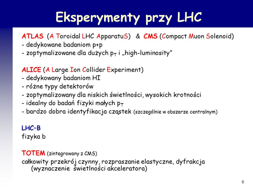 7 ALICE - dedykowany badaniom HI (ma też program p+p) ATLAS i CMS – dedykowane badaniom zderzeń p+p