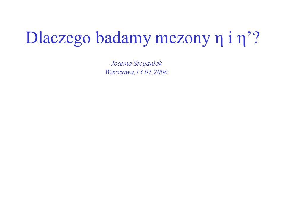 Dlaczego badamy mezony η i η? Joanna Stepaniak Warszawa,13.01.2006