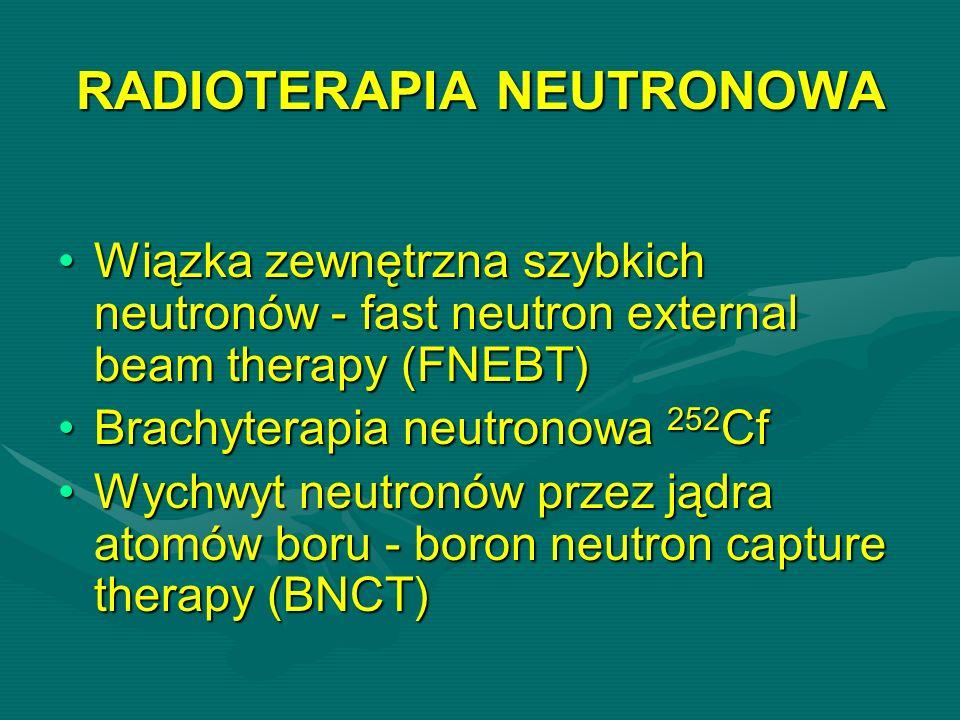RADIOTERAPIA NEUTRONOWA Wiązka zewnętrzna szybkich neutronów - fast neutron external beam therapy (FNEBT)Wiązka zewnętrzna szybkich neutronów - fast neutron external beam therapy (FNEBT) Brachyterapia neutronowa 252 CfBrachyterapia neutronowa 252 Cf Wychwyt neutronów przez jądra atomów boru - boron neutron capture therapy (BNCT)Wychwyt neutronów przez jądra atomów boru - boron neutron capture therapy (BNCT)