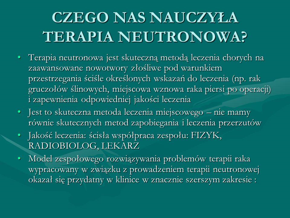 CZEGO NAS NAUCZYŁA TERAPIA NEUTRONOWA? Terapia neutronowa jest skuteczną metodą leczenia chorych na zaawansowane nowotwory złośliwe pod warunkiem prze