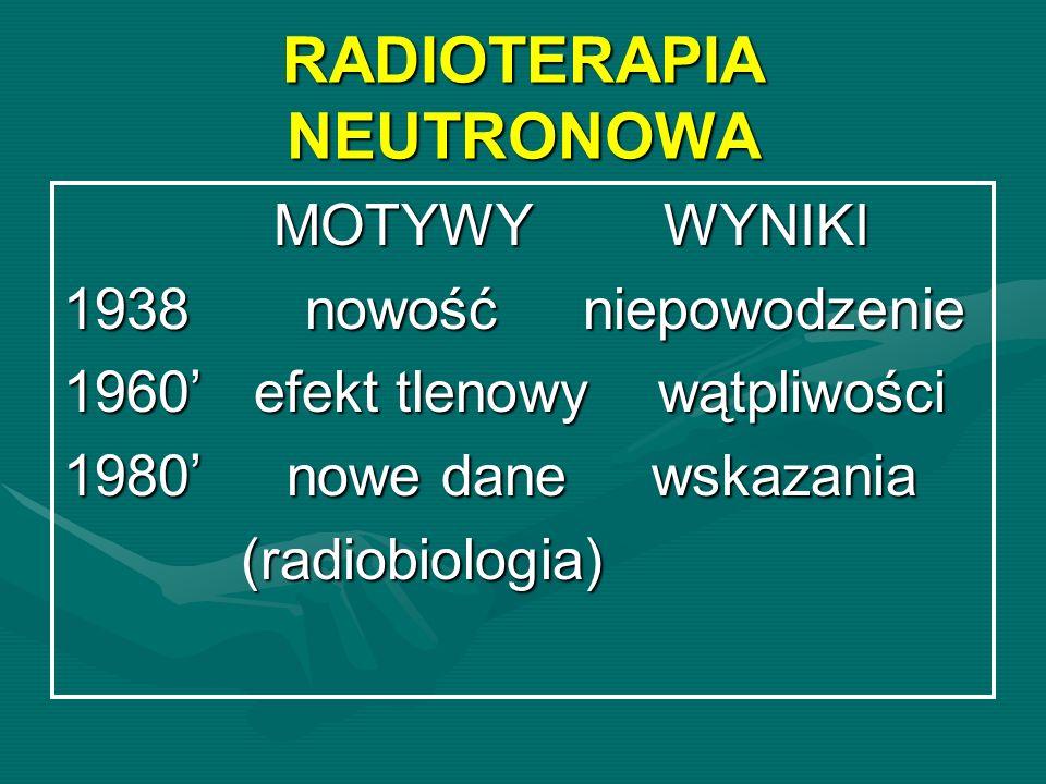 RADIOTERAPIA NEUTRONOWA MOTYWY WYNIKI MOTYWY WYNIKI 1938 nowość niepowodzenie 1960 efekt tlenowy wątpliwości 1980 nowe dane wskazania (radiobiologia)