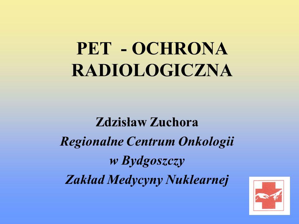 PET - OCHRONA RADIOLOGICZNA Zdzisław Zuchora Regionalne Centrum Onkologii w Bydgoszczy Zakład Medycyny Nuklearnej