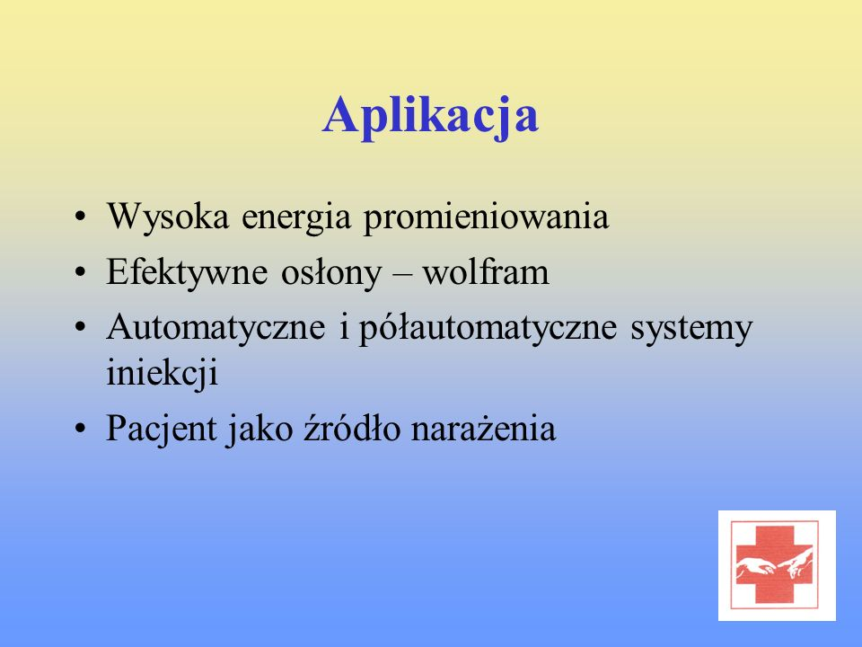 Aplikacja Wysoka energia promieniowania Efektywne osłony – wolfram Automatyczne i półautomatyczne systemy iniekcji Pacjent jako źródło narażenia