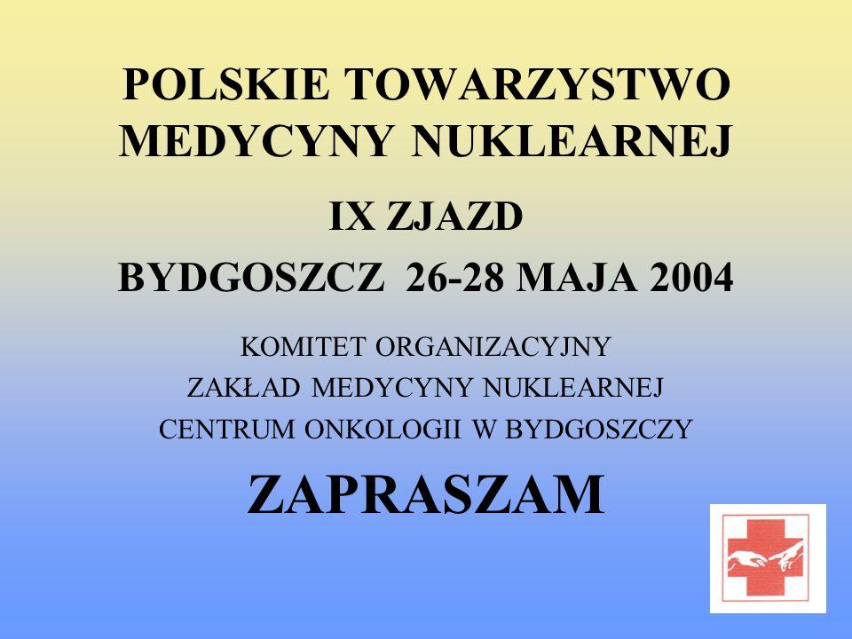 POLSKIE TOWARZYSTWO MEDYCYNY NUKLEARNEJ IX ZJAZD BYDGOSZCZ 26-28 MAJA 2004 KOMITET ORGANIZACYJNY ZAKŁAD MEDYCYNY NUKLEARNEJ CENTRUM ONKOLOGII W BYDGOS
