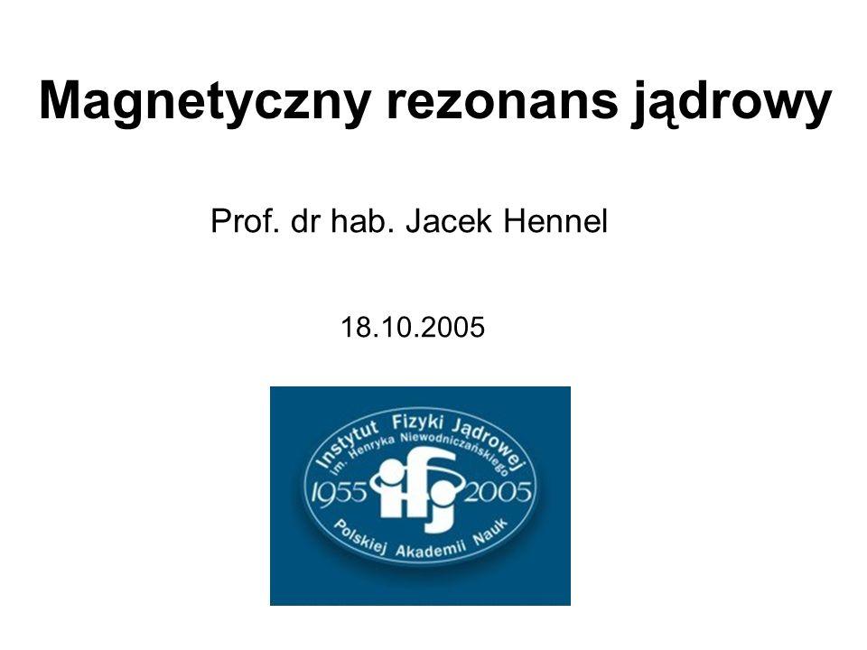 Magnetyczny rezonans jądrowy 18.10.2005 Prof. dr hab. Jacek Hennel