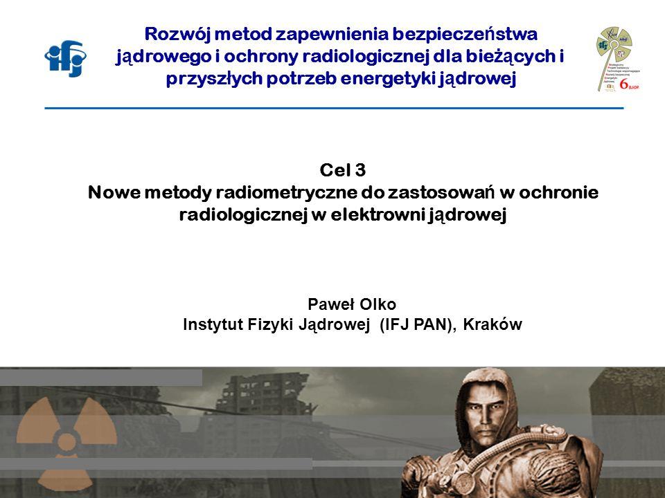 Cel 3 Nowe metody radiometryczne do zastosowa ń w ochronie radiologicznej w elektrowni j ą drowej Paweł Olko Instytut Fizyki Jądrowej (IFJ PAN), Krakó