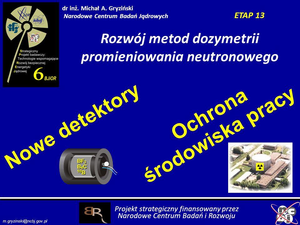 dr inż. Michał A. Gryziński Narodowe Centrum Badań Jądrowych ETAP 13 Rozwój metod dozymetrii promieniowania neutronowego BF 3 B 4 C 10 B Nowe detektor