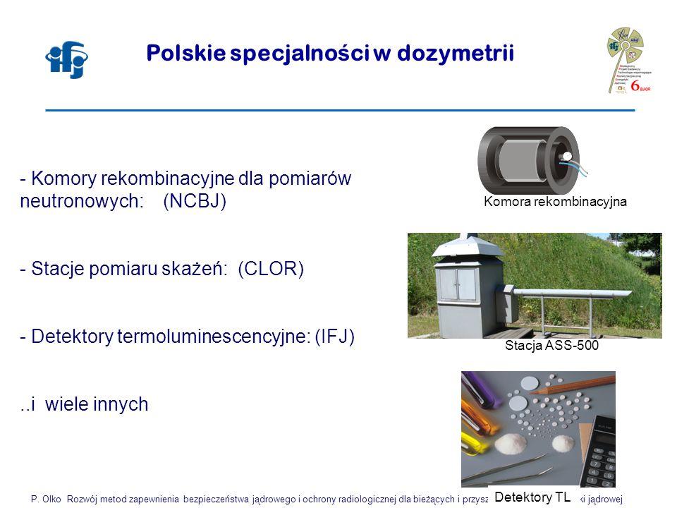 Polskie specjalno ś ci w dozymetrii - Komory rekombinacyjne dla pomiarów neutronowych: (NCBJ) - Stacje pomiaru skażeń: (CLOR) - Detektory termoluminescencyjne: (IFJ)..i wiele innych P.