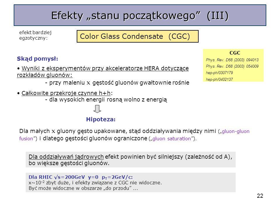 22 Efekty stanu początkowego (III) CGC Phys. Rev. D68 (2003) 094013 Phys. Rev. D68 (2003) 054009 hep-ph/0307179 hep-ph/0402137 Color Glass Condensate