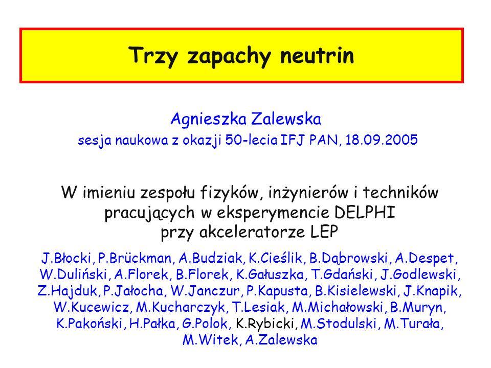 Trzy zapachy neutrin Agnieszka Zalewska sesja naukowa z okazji 50-lecia IFJ PAN, 18.09.2005 W imieniu zespołu fizyków, inżynierów i techników pracując