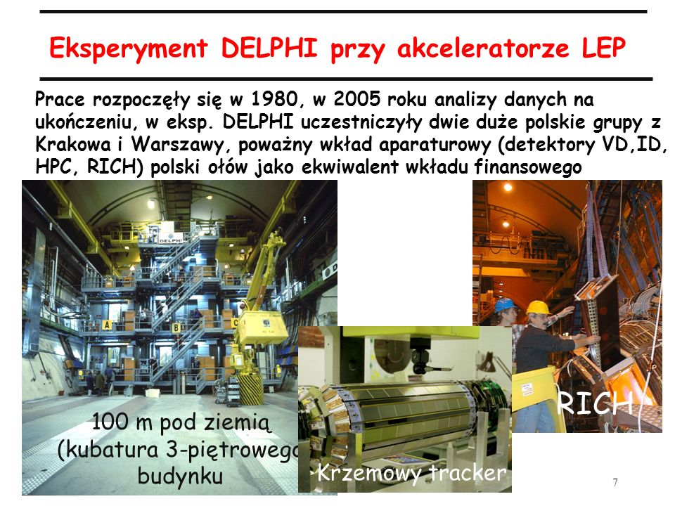 7 A.Zalewska, 50-lecie IFJ, 18.09.2005 Eksperyment DELPHI przy akceleratorze LEP Prace rozpoczęły się w 1980, w 2005 roku analizy danych na ukończeniu