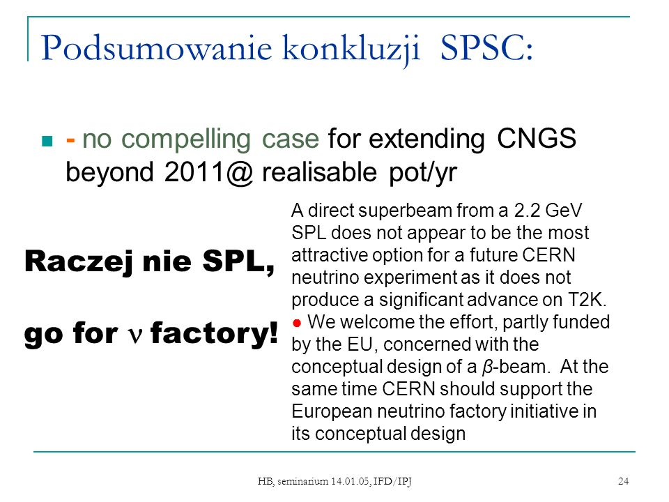 HB, seminarium 14.01.05, IFD/IPJ 24 Podsumowanie konkluzji SPSC: - no compelling case for extending CNGS beyond 2011@ realisable pot/yr A direct super