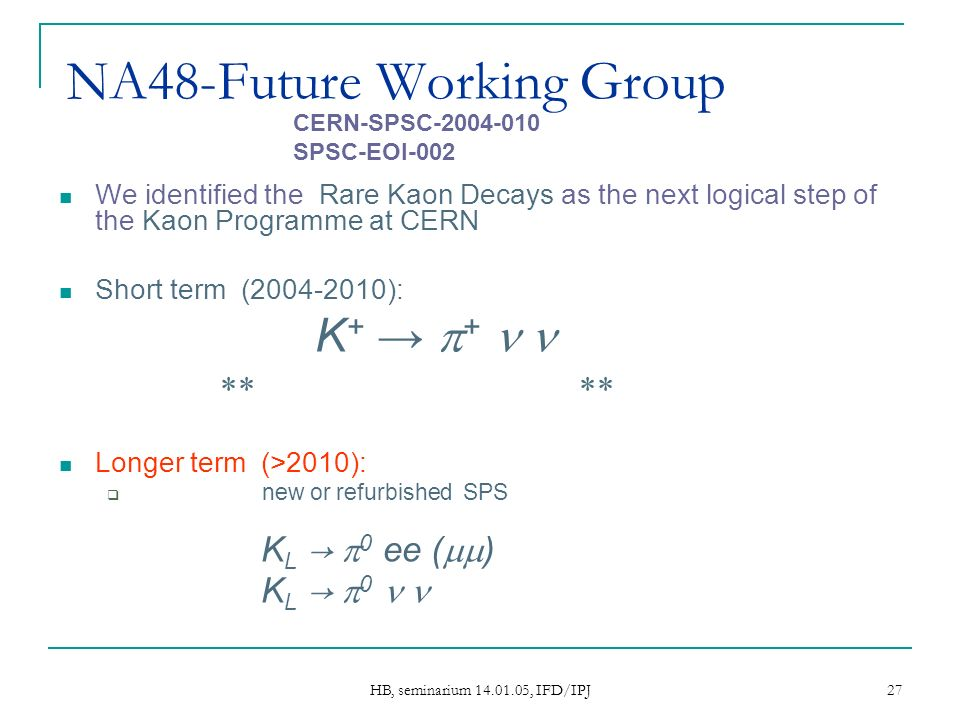 HB, seminarium 14.01.05, IFD/IPJ 27 NA48-Future Working Group We identified the Rare Kaon Decays as the next logical step of the Kaon Programme at CERN Short term (2004-2010): NA48/3 K + + LETTER OF INTENT Longer term (>2010): Assuming a new or refurbished SPS capable to deliver higher intensity/energy as the ultimate injector for LHC NA48/4 K L 0 ee ( ) NA48/5 K L 0 CERN-SPSC-2004-010 SPSC-EOI-002